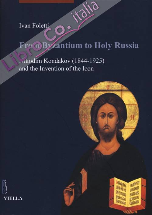 From Byzantium to Holy Russia. Nikodim Kondakov (1844-1925) and the Invention of the Icon.