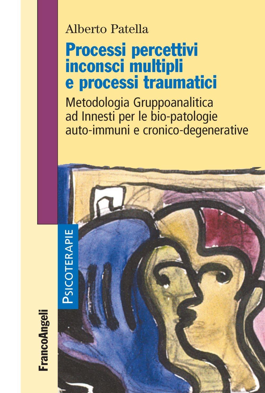 Processi percettivi inconsci multipli e processi traumatici. Metodologia Gruppoanalitica ad Innesti per le bio-patologie auto-immuni e cronico-degenerative