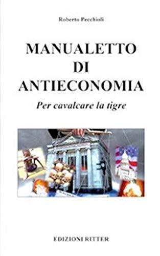 Manualetto di antieconomia. Per cavalcare la tigre