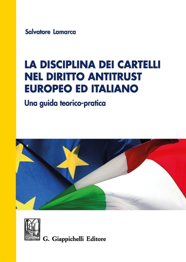 La Disciplina dei Cartelli nel Diritto Antitrust Europeo ed Italiano. Una Guida Teorico-Pratica
