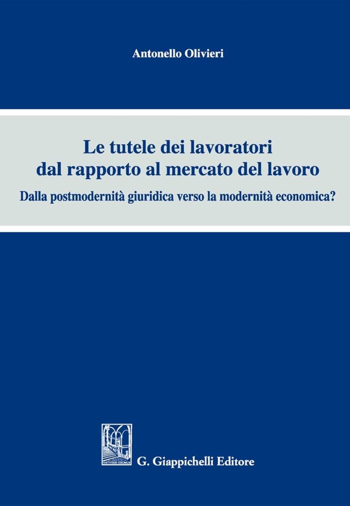 Le Tutele dei Lavoratori dal Rapporto al Mercato del Lavoro. Dalla Postmodernità Giuridica Verso la Modernità Economica?