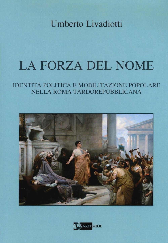 La forza del nome. Identità politica e mobilitazione popolare nella Roma tardorepubblicana