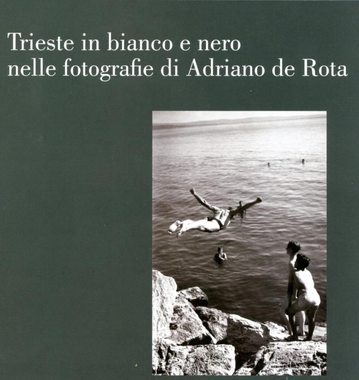 Trieste in bianco e nero nelle fotografie di Adriano de Rota. Catalogo della mostra (Trieste, 26 luglio-3 settembre 2017)