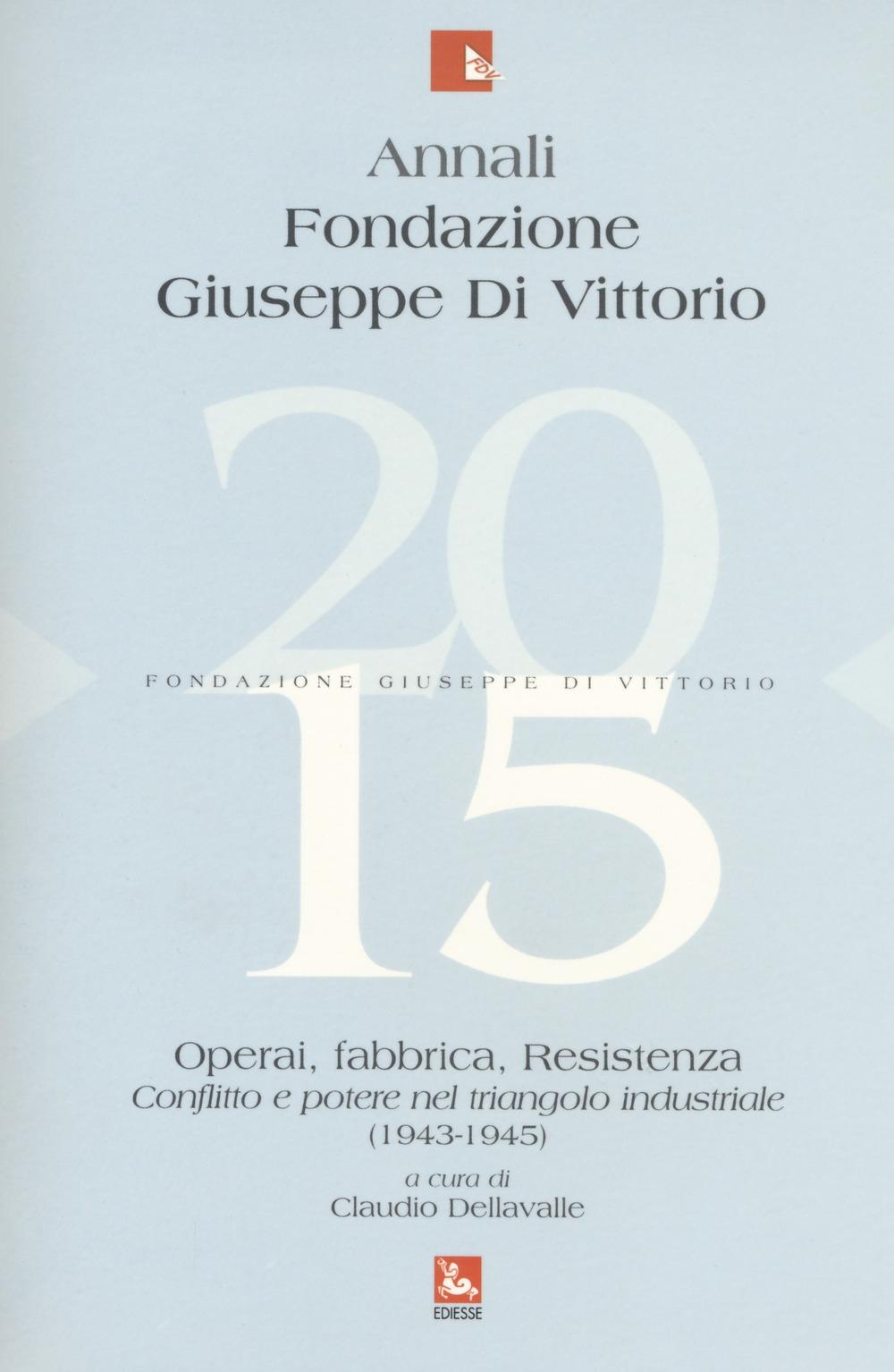 Annali Fondazione Giuseppe Di Vittorio (2015). Vol. 15: Operai, fabbrica, Resistenza. Conflitto e potere nel triangolo industriale (1943-1945)