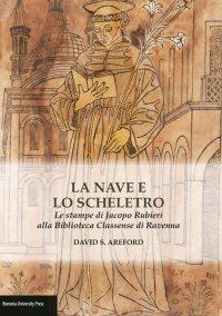La nave e lo scheletro. Le stampe di Jacopo Rubieri alla Biblioteca Classense di Ravenna. Ediz. illustrata
