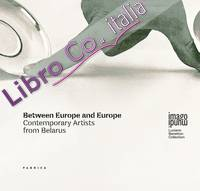 Between Europe and Europe. Contemporary artists from Belarus.