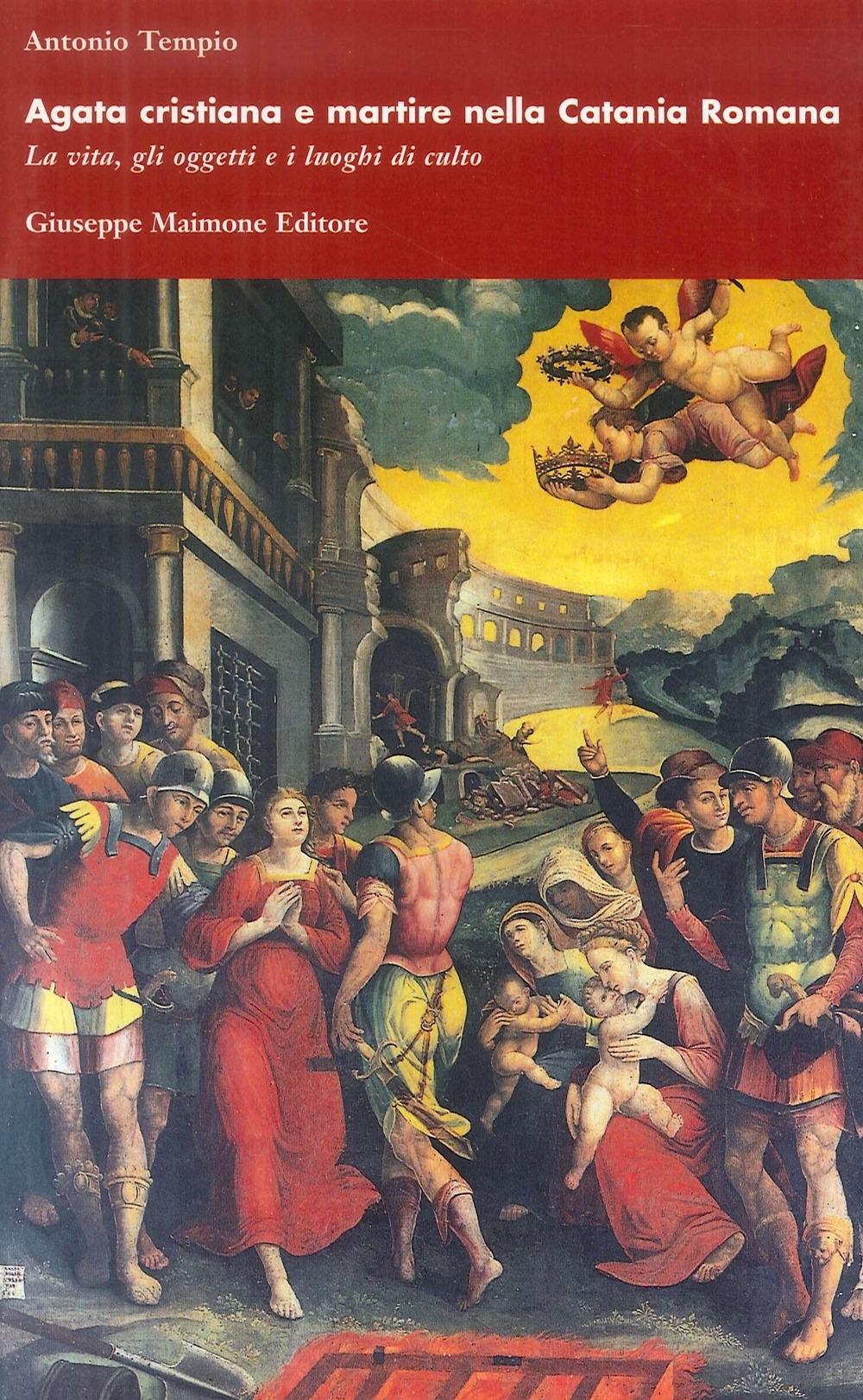 Agata cristiana e martire nella Catania romana. La vita, gli oggetti e i luoghi di culto