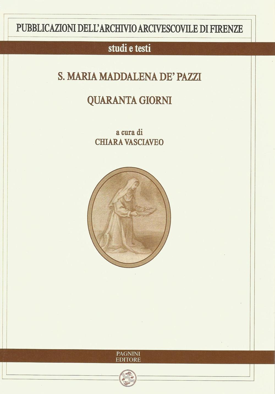 S. Maria Maddalena de' Pazzi. Quaranta giorni