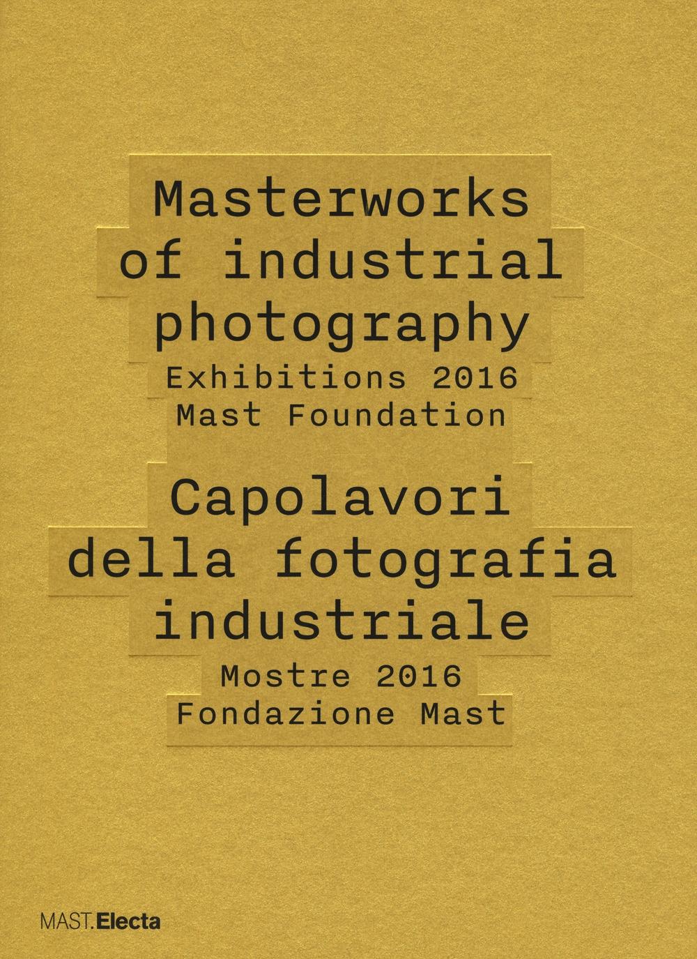 Masterworks of industrial photography. Exhibitions 2016 Mast Foundation-Capolavori della fotografia industriale. Mostre 2016 Fondazione Mast. Ediz. illustrata