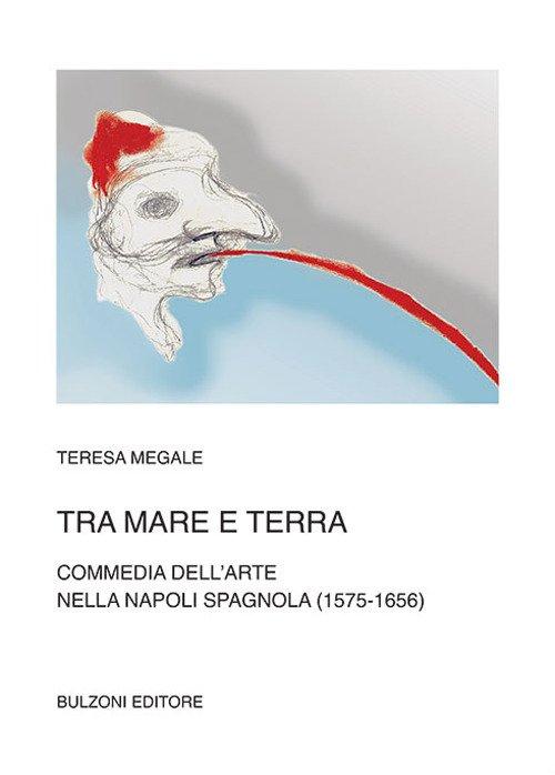 Tra mare e terra. Commedia dell'Arte nella Napoli spagnola (1575-1656)