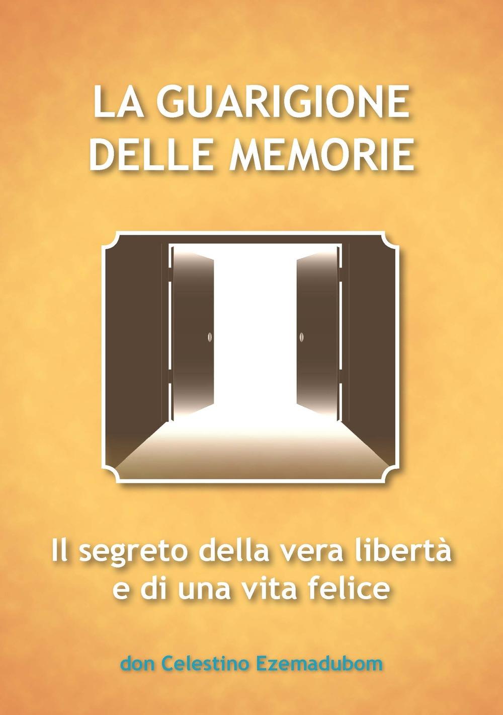 La guarigione delle memorie. Il segreto della vera libertà e di una vita felice
