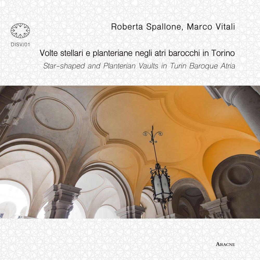 Volte stellari e planteriane negli atri barocchi in Torino-Star-shaped and planterian vaults in Turin Baroque Atria. Ediz. illustrata