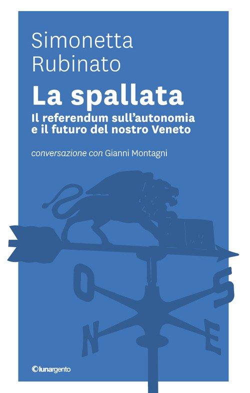 La spallata. Il referendum sull'autonomia e il futuro del nostro Veneto. Conversazione con Gianni Montagni
