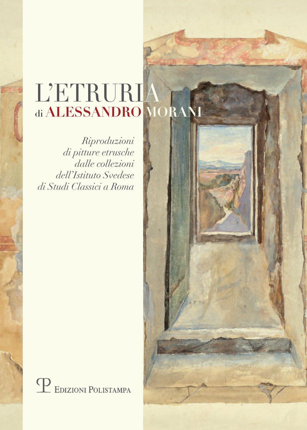 L'etruria di Alessandro Morani. Riproduzioni di pitture etrusche dalle collezioni dell'Istituto Svedese di Studi Classici a Roma
