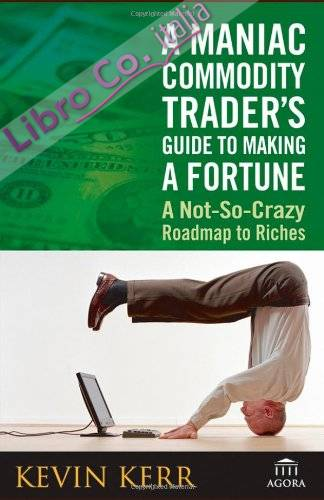 Maniac Commodity Trader'S Guide To Making a Fortune: a Not-So-Crazy Road Map To Riches