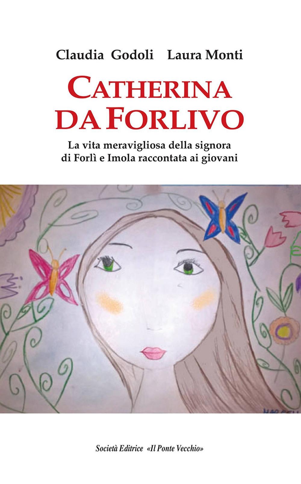 Catherina Da Forlivo. La Vita Meravigliosa della Signora di Forlì e Imola Raccontata ai Giovani.