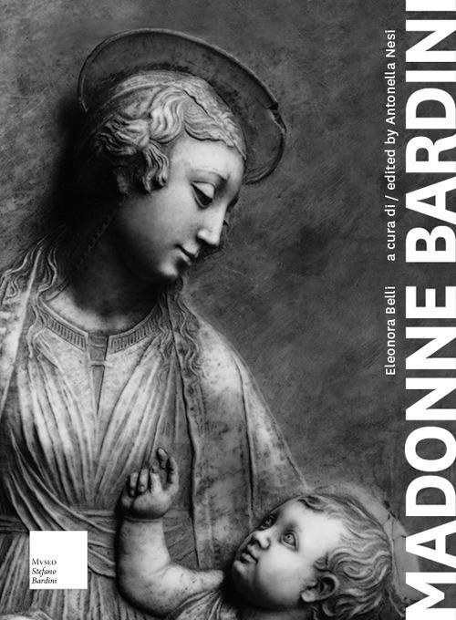 Madonne Bardini. I Rilievi Mariani del Secondo Quattrocento Fiorentino. Madonna Reliefs from the Second Half of the Florentine Quattrocento.