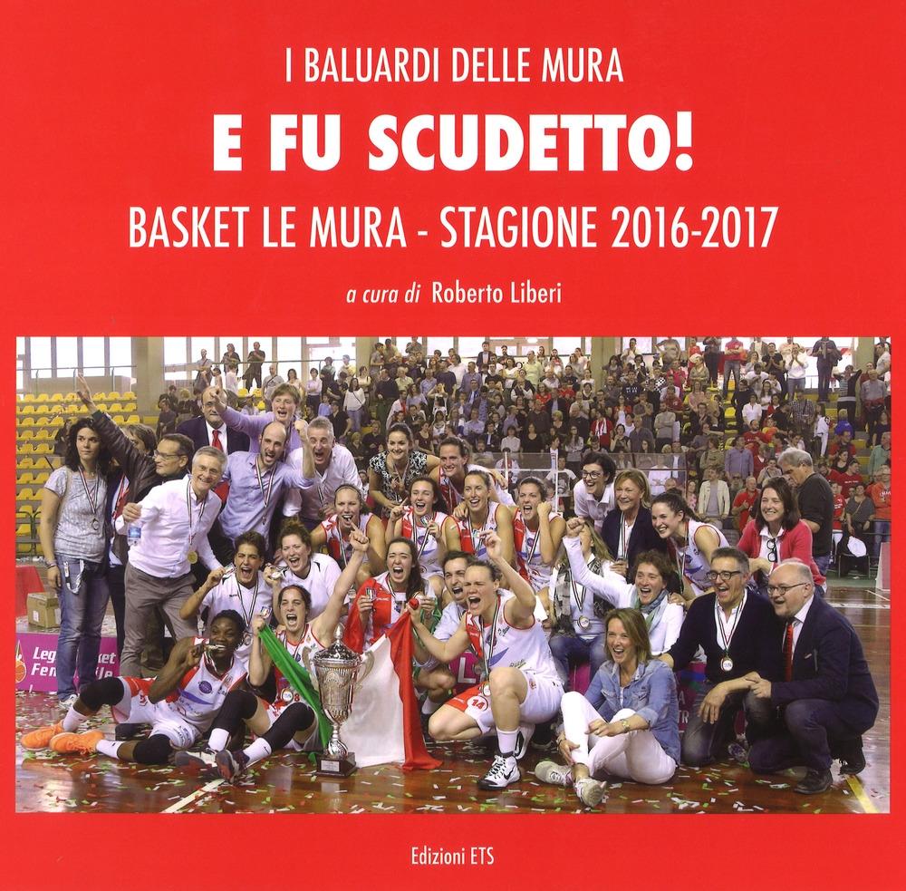 E fu scudetto. Basket Le Mura. Stagione 2016-2017. Ediz. illustrata
