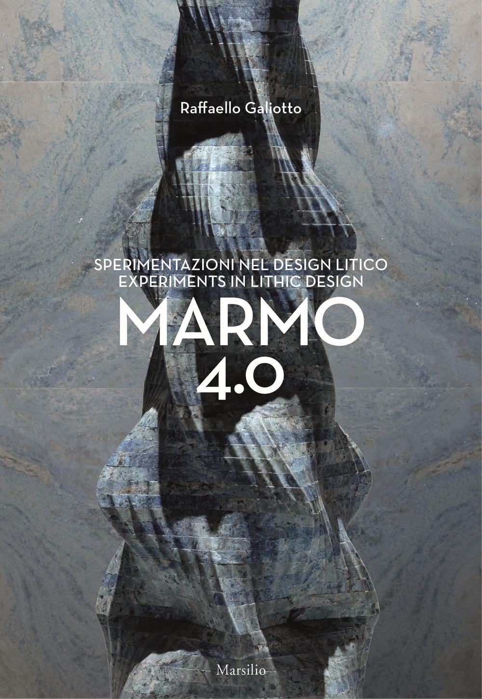 Raffaello Galiotto. Marmo 4.0. Sperimentazioni nel design litico. Experiments in lithic design.