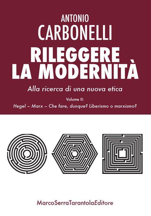 Rileggere la modernità. Alla ricerca di una nuova etica. Vol. 2: Hegel, Marx. Che fare, dunque? Liberismo o marxismo?