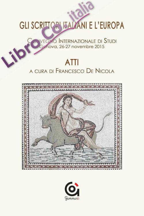 Gli scrittori italiani e l'Europa. Atti del Convegno internazionale di studi (Genova, 26-27 novembre 2015)