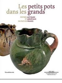 Les petits pots dans les grands Potiers antiques et médievaux en Pays de France