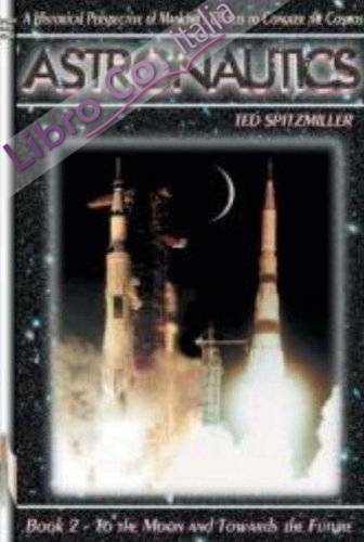 Astronautics: a Historical Perspective of Mankind'S Efforts To Conquer the Cosmos: To the Moon and Towards the Future