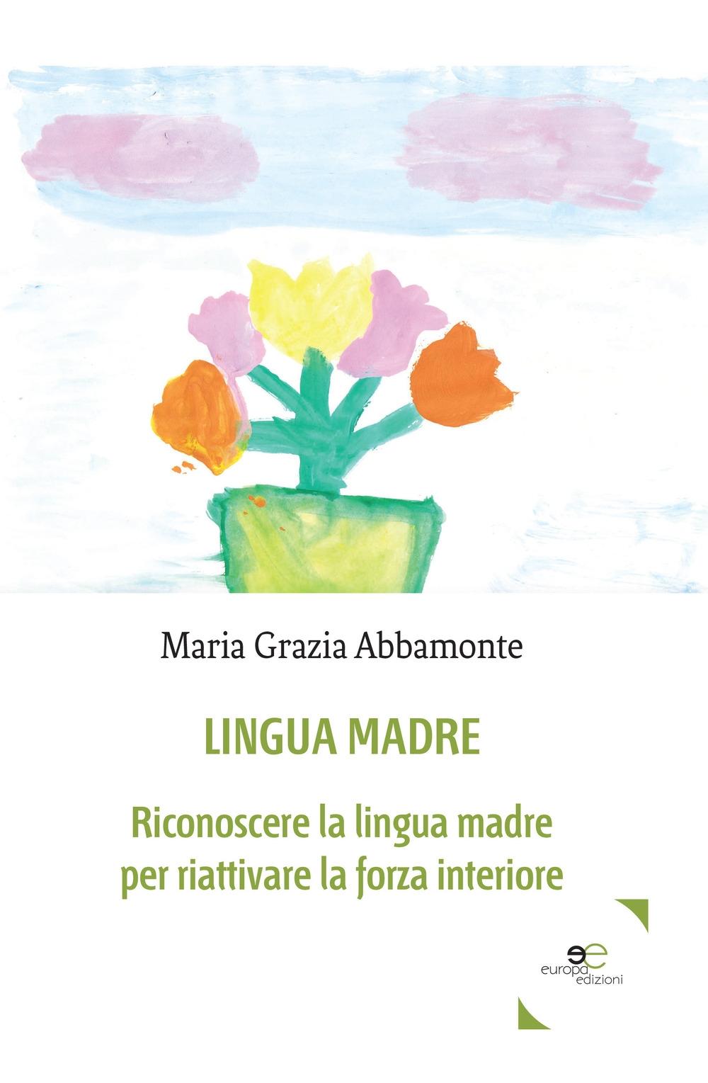 Lingua madre. Riconoscere la lingua madre per riattivare la forza interiore