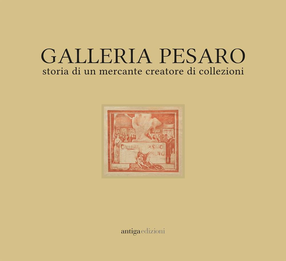 Galleria Pesaro. Storia di un Mercante Creatore di Collezioni