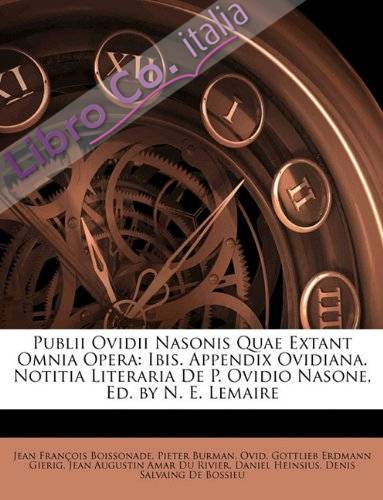 Publii Ovidii Nasonis Quae Extant Omnia Opera: Ibis. Appendix Ovidiana. Notitia Literaria de P. Ovidio Nasone, Ed. by N. E. Lemaire