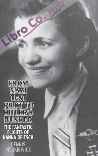 From Nazi Test Pilot To Hitler'S Bunker: the Fantastic Flights of Hanna Reitsch