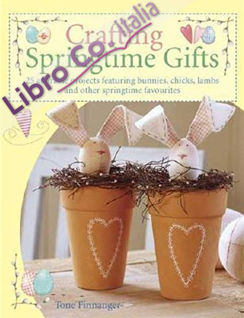 Crafting Springtime Gifts: 25 Adorable Projects Featuring Bunnies, Chicks, Lambs and Other Springtime Favorites