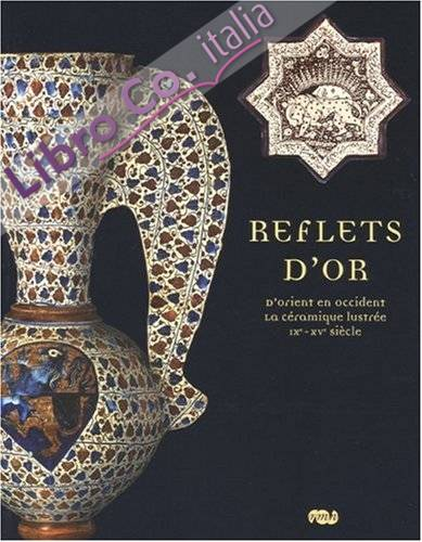 Reflets d'Or : d'Orient En Occident, la Céramique Lustrée Ix-XVe Siècle