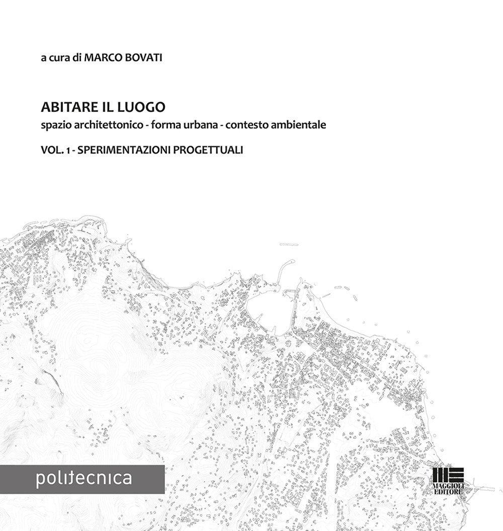 Abitare il luogo. Spazio architettonico - forma urbana - contesto ambientale. Vol. 1: Sperimentazioni progettuali