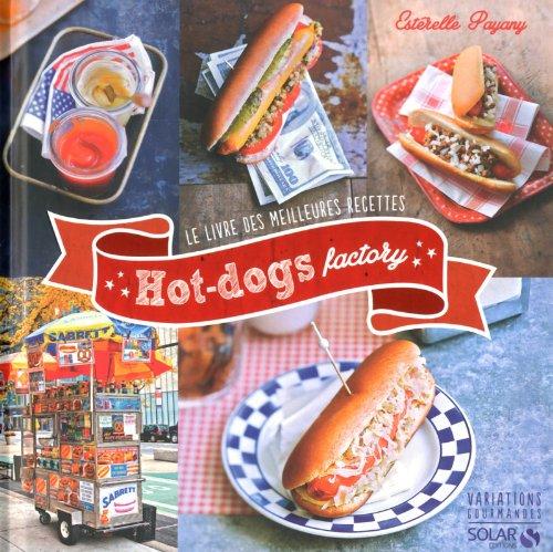 Hot-Dogs Factory : le Livre des Meilleures Recettes