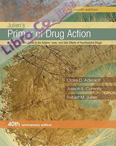 Julien'S Primer of Drug Action: a Comprehensive Guide To the Actions, Uses, and Side Effects of Psychoactive Drugs, 40th Anniversary Edition