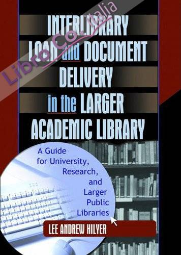 Interlibrary Loan and Document Delivery in the Larger Academic Library: a Guide For University, Research, and Larger Public Libraries