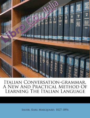 Italian Conversation-Grammar, a New and Practical Method of Learning the Italian Language