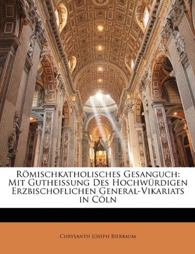 Römischkatholisches Gesanguch: Mit Gutheissung des Hochwürdigen Erzbischoflichen General-VIkariats in Cöln
