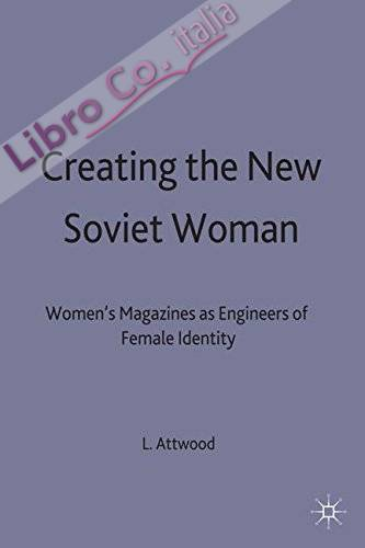 Creating the New Soviet Woman: Women'S Magazines as Engineers of Female Identity 1922-53