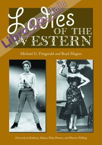 Ladies of the Western: Interviews With Fifty-One More Actresses From the Silent Era To the Television Westerns of the 1950s and 1960s