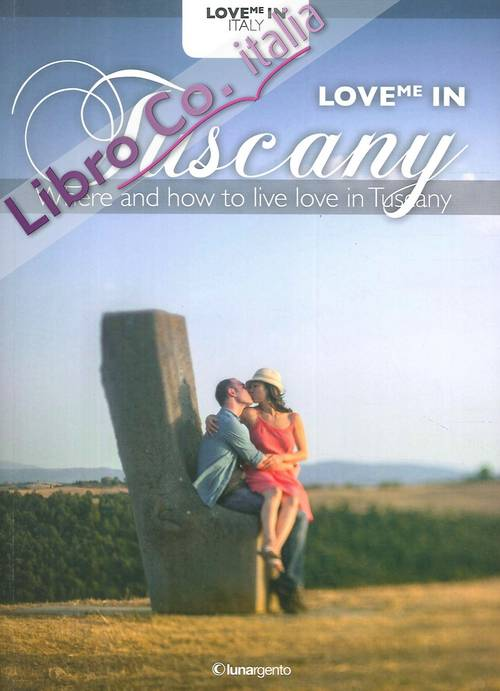 Love Me in Tuscany. Where and How To Live Love in Tuscany
