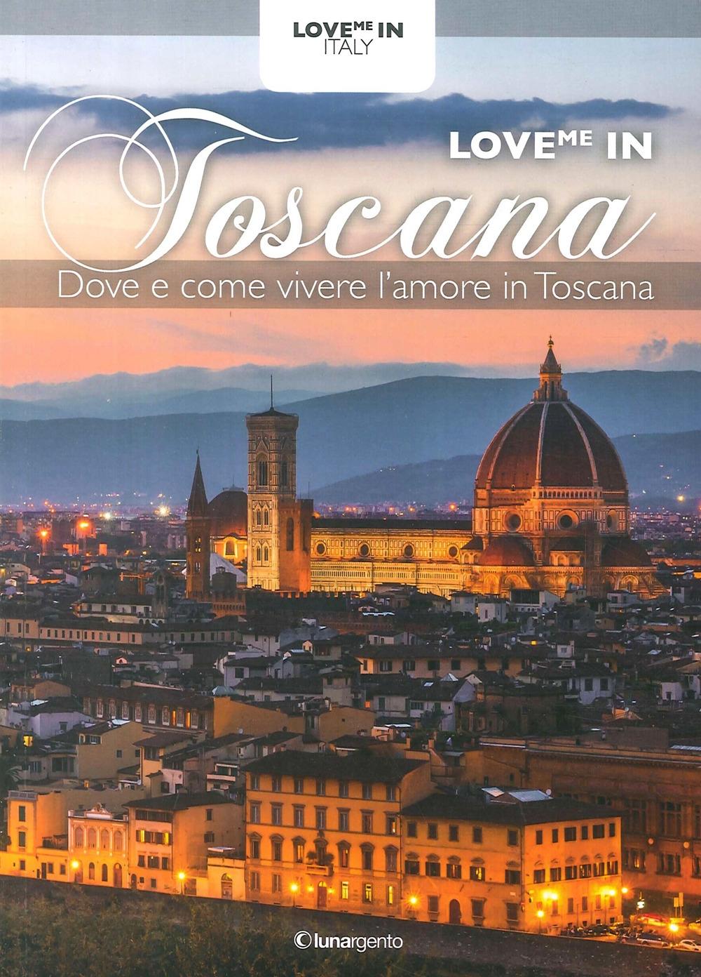 Love Me in Toscana. Dove e Come Vivere l'Amore in Toscana