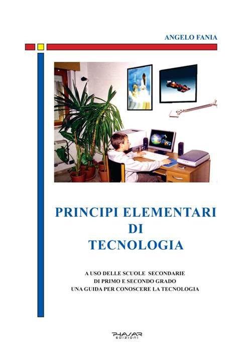 Principi Elementari di Tecnologia. A uso delle scuole secondarie di primo e secondo grado, una guida per conoscere la tecnologia