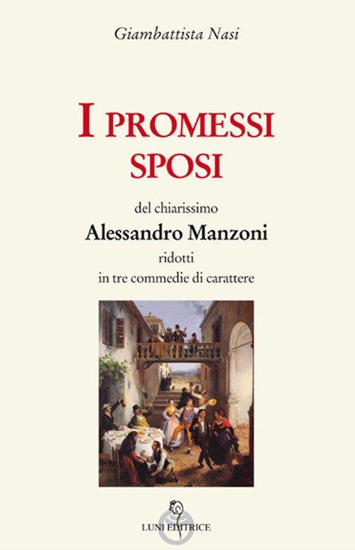 I Promessi sposi del chiarissimo Alessandro Manzoni ridotti in tre commedie