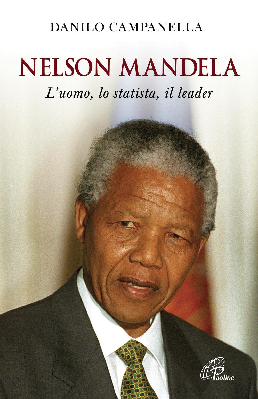 Nelson Mandela. L'uomo, lo statista, il leader