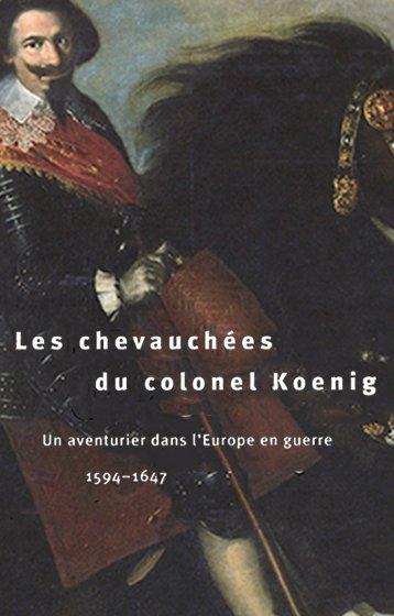 Les chevauchées du colonel Koenig. Un aventurier dans l'Europe en guerre 1594-1647.