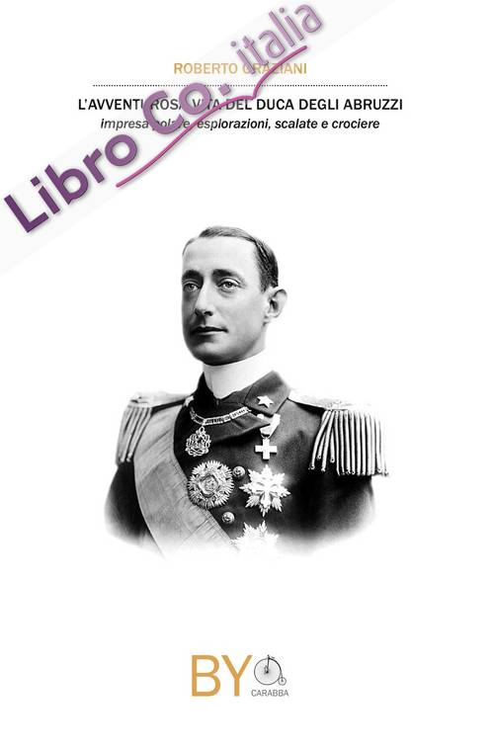 L'avventurosa vita del Duca degli Abruzzi. Impresa polare, esplorazioni, scalate e crociere