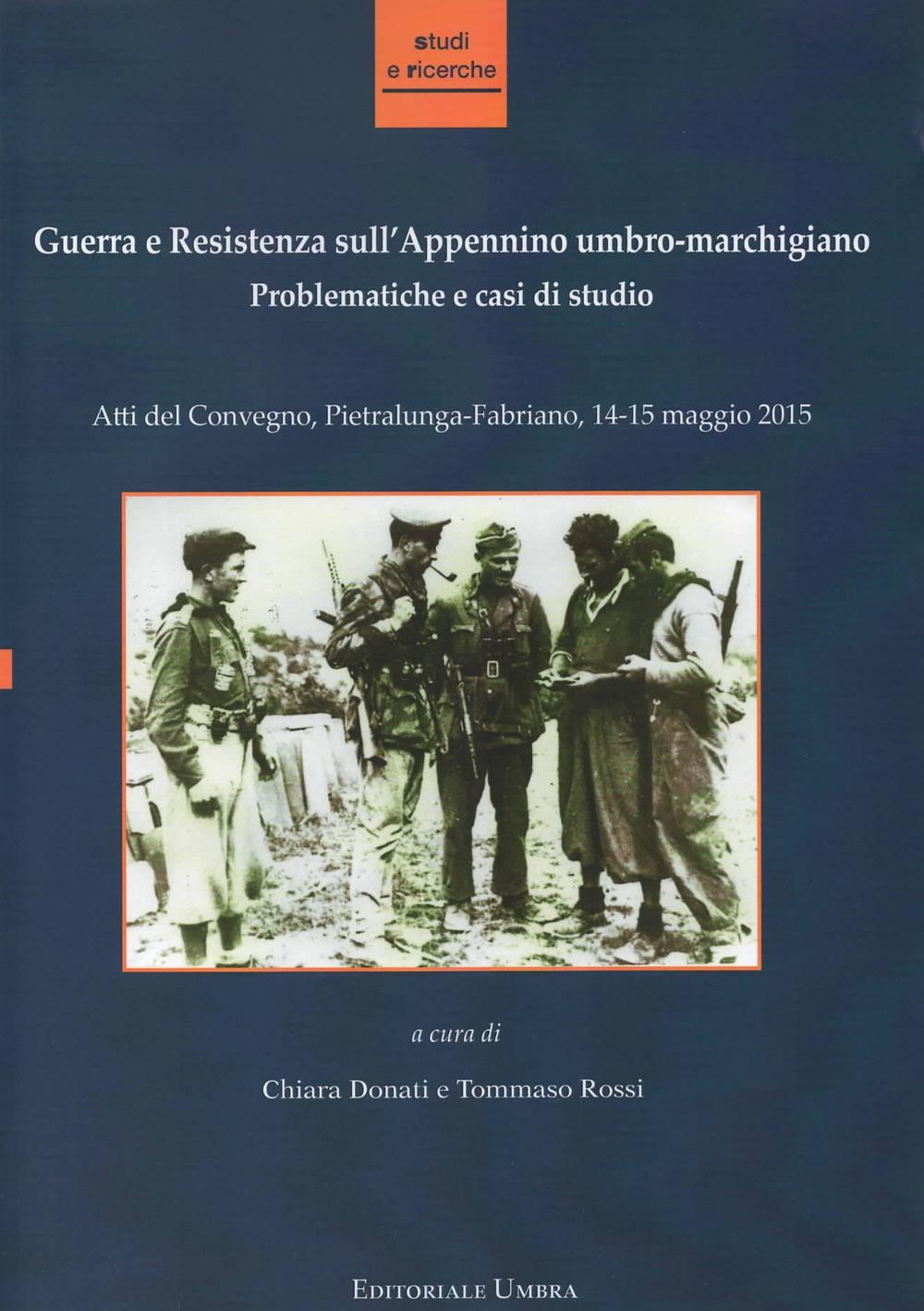 Guerra e Resistenza sull'Appennino umbro-marchigiano. Problematiche e casi di studio. Atti del Convegno (Pietralunga-Fabriano, 14-15 maggio 2015)