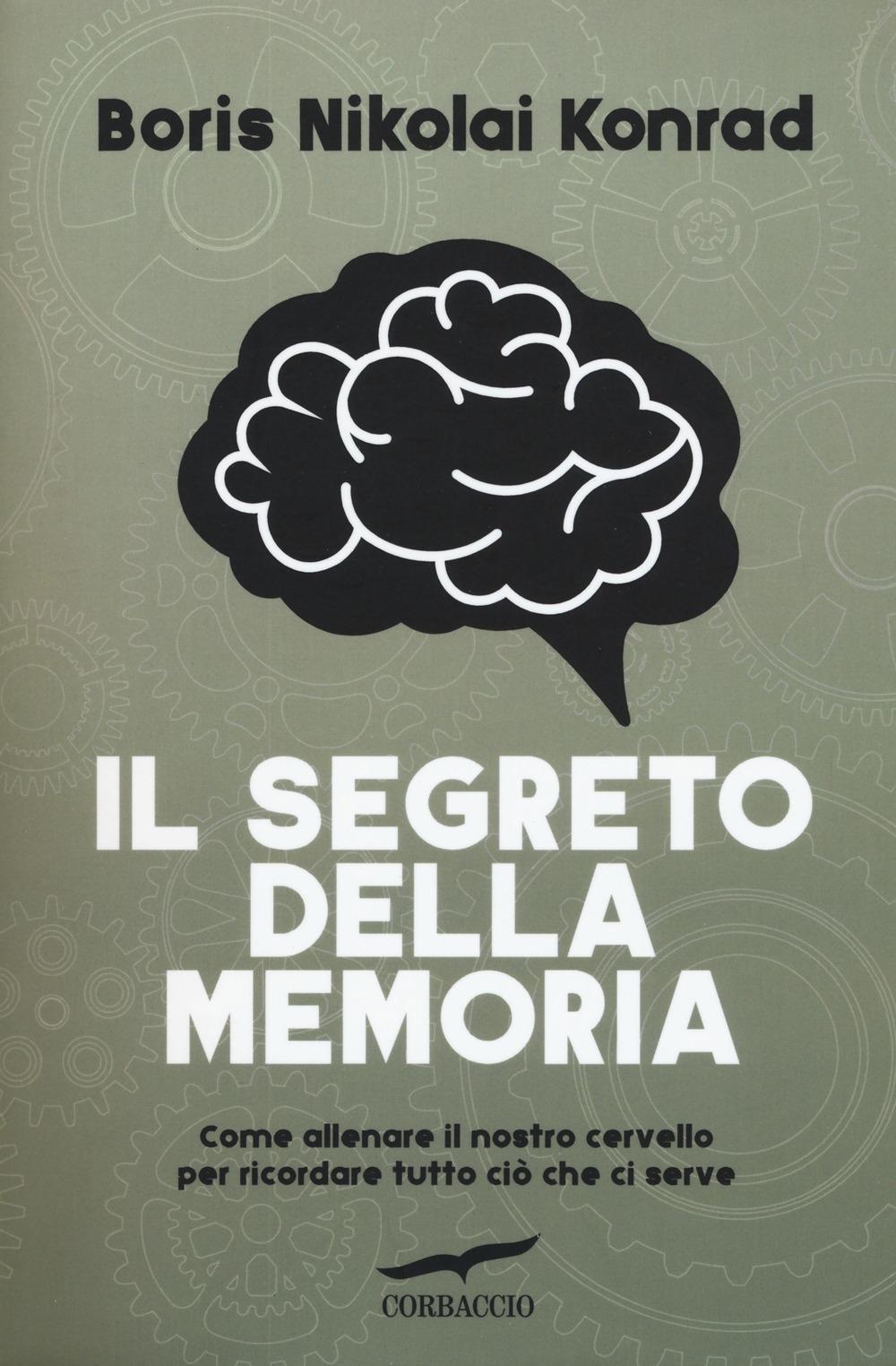 Il segreto della memoria. Come allenare il nostro cervello per ricordare tutto ciò che ci serve